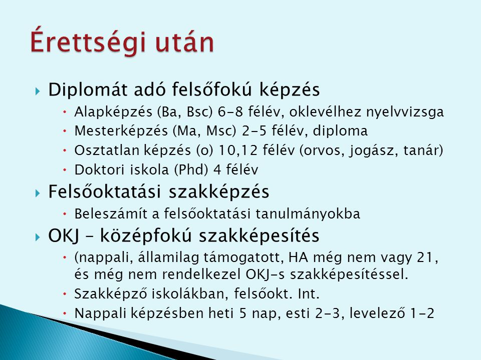  Diplomát adó felsőfokú képzés  Alapképzés (Ba, Bsc) 6-8 félév, oklevélhez nyelvvizsga  Mesterképzés (Ma, Msc) 2-5 félév, diploma  Osztatlan képzé