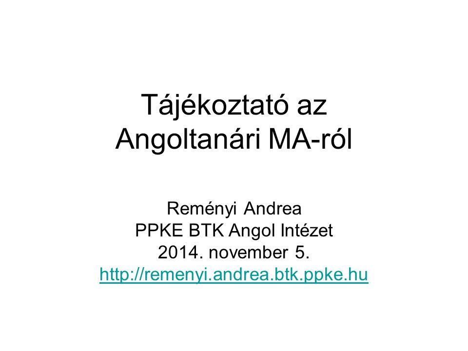 Tájékoztató az Angoltanári MA-ról Reményi Andrea PPKE BTK Angol Intézet 2014. november 5. http://remenyi.andrea.btk.ppke.hu