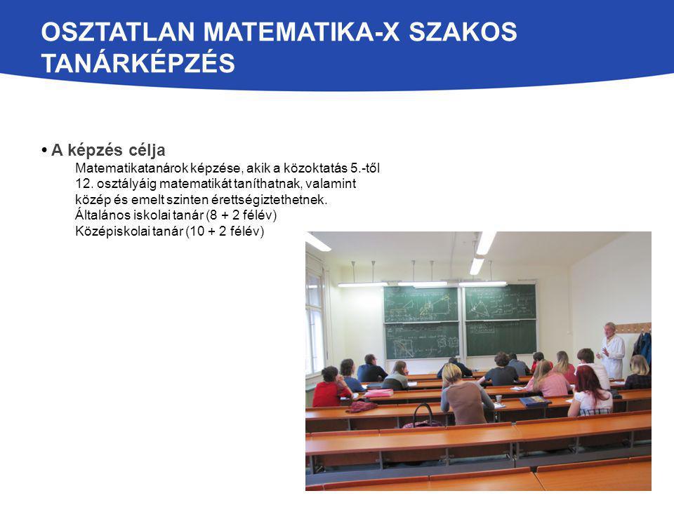 OSZTATLAN MATEMATIKA-X SZAKOS TANÁRKÉPZÉS A képzés célja Matematikatanárok képzése, akik a közoktatás 5.-től 12.