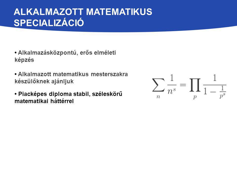 ALKALMAZOTT MATEMATIKUS SPECIALIZÁCIÓ Alkalmazásközpontú, erős elméleti képzés Alkalmazott matematikus mesterszakra készülőknek ajánljuk Piacképes diploma stabil, széleskörű matematikai háttérrel