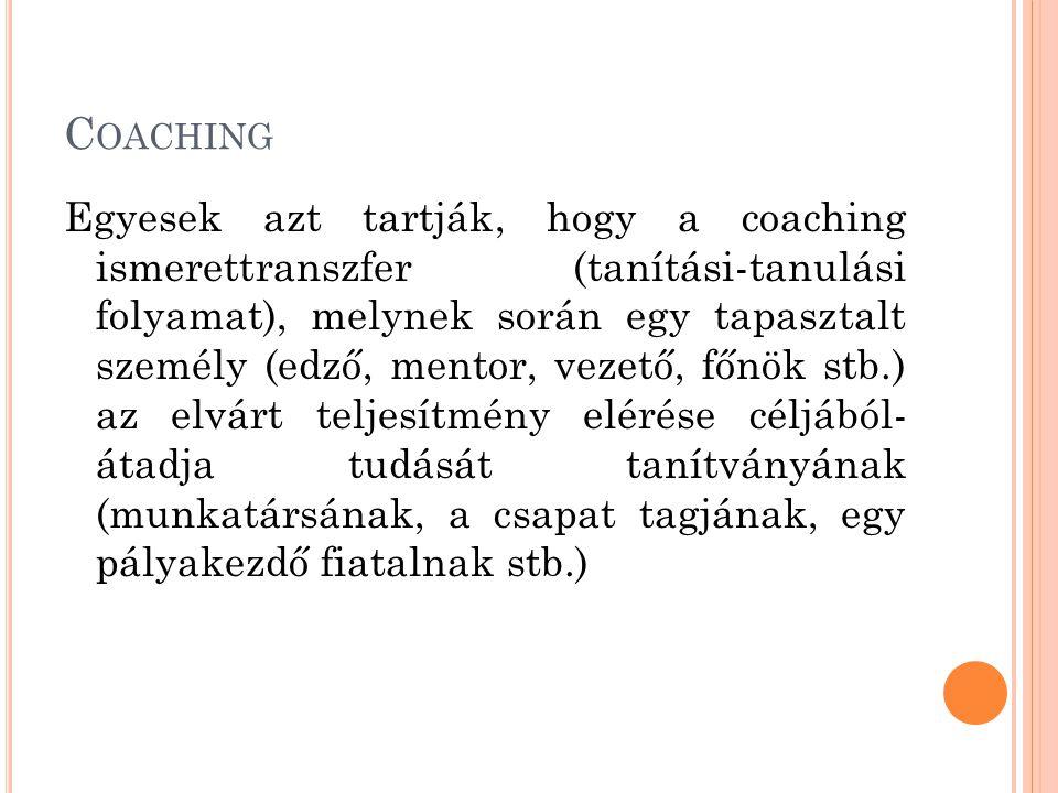 C OACHING Egyesek azt tartják, hogy a coaching ismerettranszfer (tanítási-tanulási folyamat), melynek során egy tapasztalt személy (edző, mentor, vezető, főnök stb.) az elvárt teljesítmény elérése céljából- átadja tudását tanítványának (munkatársának, a csapat tagjának, egy pályakezdő fiatalnak stb.)
