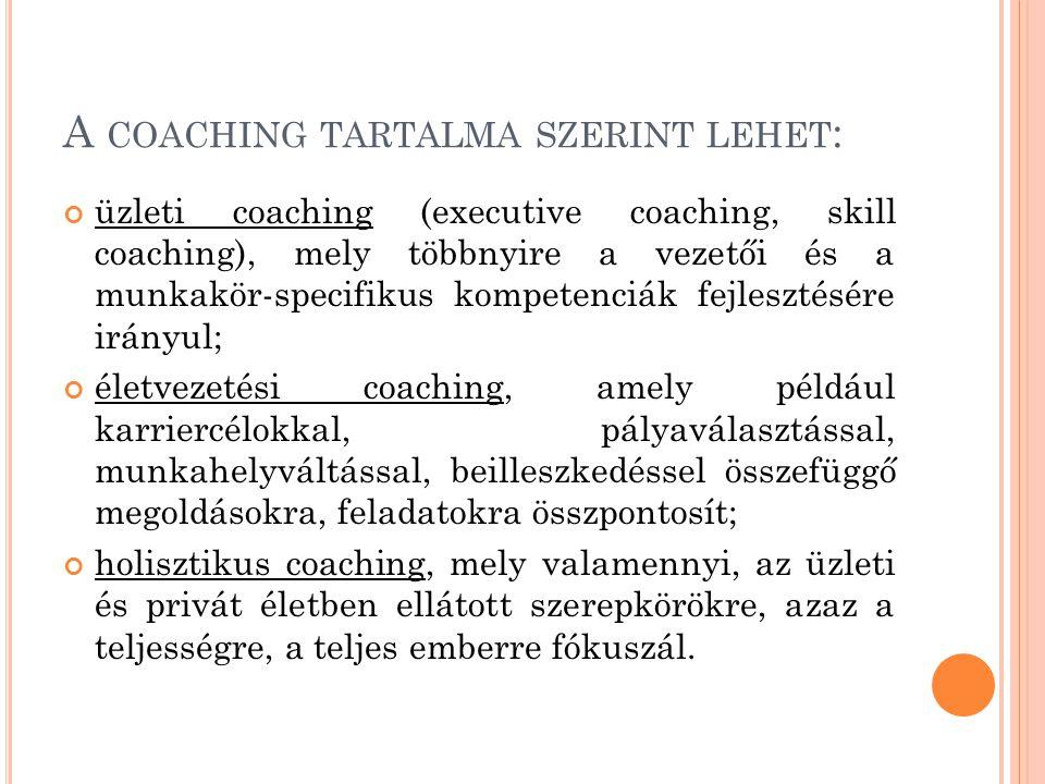 A COACHING TARTALMA SZERINT LEHET : üzleti coaching (executive coaching, skill coaching), mely többnyire a vezetői és a munkakör-specifikus kompetenciák fejlesztésére irányul; életvezetési coaching, amely például karriercélokkal, pályaválasztással, munkahelyváltással, beilleszkedéssel összefüggő megoldásokra, feladatokra összpontosít; holisztikus coaching, mely valamennyi, az üzleti és privát életben ellátott szerepkörökre, azaz a teljességre, a teljes emberre fókuszál.