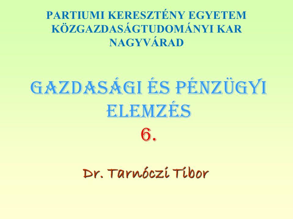 Gazdasági és PÉNZÜGYI Elemzés 6. Dr. Tarnóczi Tibor PARTIUMI KERESZTÉNY EGYETEM KÖZGAZDASÁGTUDOMÁNYI KAR NAGYVÁRAD