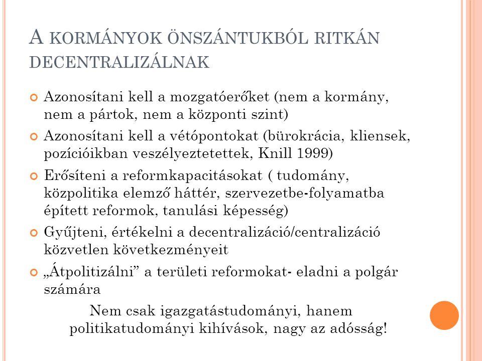 """A KORMÁNYOK ÖNSZÁNTUKBÓL RITKÁN DECENTRALIZÁLNAK Azonosítani kell a mozgatóerőket (nem a kormány, nem a pártok, nem a központi szint) Azonosítani kell a vétópontokat (bürokrácia, kliensek, pozícióikban veszélyeztetettek, Knill 1999) Erősíteni a reformkapacitásokat ( tudomány, közpolitika elemző háttér, szervezetbe-folyamatba épített reformok, tanulási képesség) Gyűjteni, értékelni a decentralizáció/centralizáció közvetlen következményeit """"Átpolitizálni a területi reformokat- eladni a polgár számára Nem csak igazgatástudományi, hanem politikatudományi kihívások, nagy az adósság!"""
