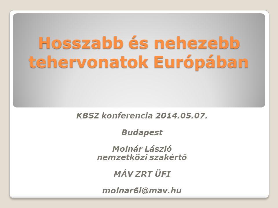 Hosszabb és nehezebb tehervonatok Európában KBSZ konferencia 2014.05.07. Budapest Molnár László nemzetközi szakértő MÁV ZRT ÜFI molnar6l@mav.hu