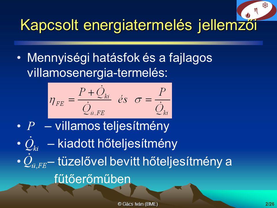 © Gács Iván (BME)3/26 Kapcsolt energiatermelés gőzkörfolyamatban tüzelő- anyag 100 villamos energia, 20 hőenergia 65 villamos energia, 20 hőenergia 60 tüzelő- anyag 55 tüzelő- anyag 70 kapcsolt energiatermelés külön hő- és villamosenergia termelés veszteség 35 veszteség 15 veszteség 10 Tüzelőhő megtakarítás: 55 + 70 – 100 = 25 eltérés: elosztási veszteség miatt lehet