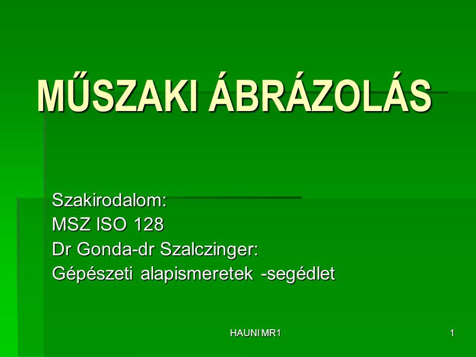 MŰSZAKI ÁBRÁZOLÁS Szakirodalom: MSZ ISO 128 Dr Gonda-dr Szalczinger: Gépészeti alapismeretek -segédlet HAUNI MR11