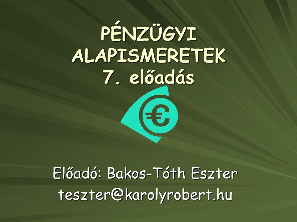 PÉNZÜGYI ALAPISMERETEK 7. előadás Előadó: Bakos-Tóth Eszter teszter@karolyrobert.hu