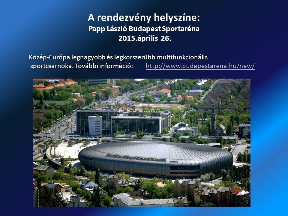 A rendezvény helyszíne: Papp László Budapest Sportaréna 2015.április 26. Közép-Európa legnagyobb és legkorszerűbb multifunkcionális sportcsarnoka. Tov