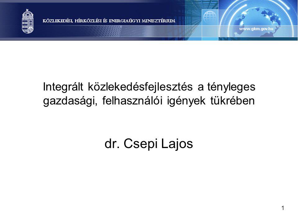 1 Integrált közlekedésfejlesztés a tényleges gazdasági, felhasználói igények tükrében dr. Csepi Lajos
