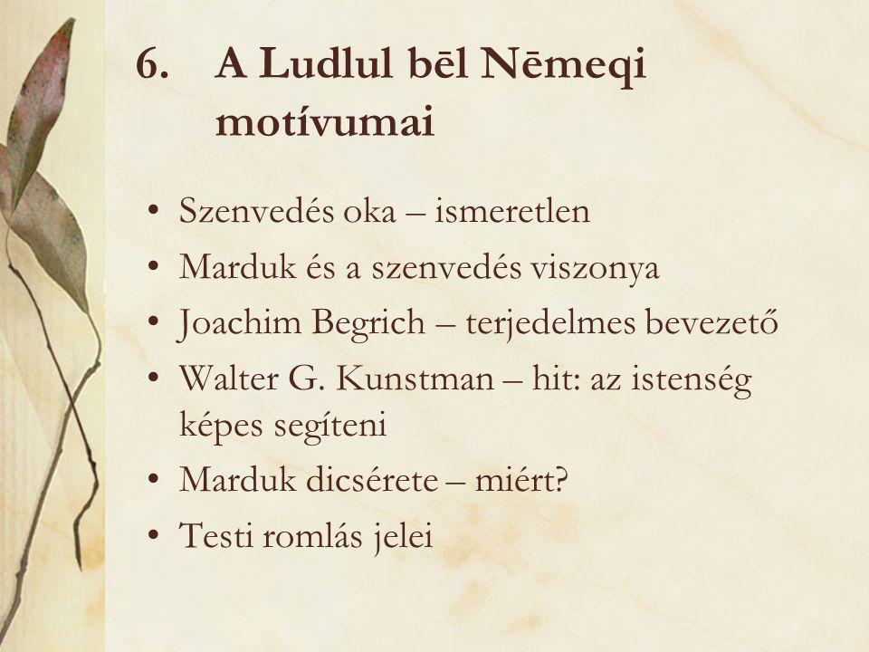 6.A Ludlul bēl Nēmeqi motívumai Szenvedés oka – ismeretlen Marduk és a szenvedés viszonya Joachim Begrich – terjedelmes bevezető Walter G. Kunstman –