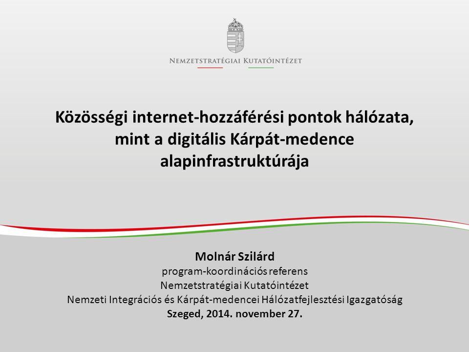 Közösségi internet-hozzáférési pontok hálózata, mint a digitális Kárpát-medence alapinfrastruktúrája Molnár Szilárd program-koordinációs referens Nemzetstratégiai Kutatóintézet Nemzeti Integrációs és Kárpát-medencei Hálózatfejlesztési Igazgatóság Szeged, 2014.