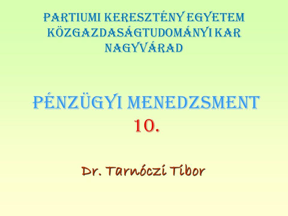 PÉNZÜGYI MENEDZSMENT 10. Dr. Tarnóczi Tibor PARTIUMI KERESZTÉNY EGYETEM KÖZGAZDASÁGTUDOMÁNYI KAR NAGYVÁRAD
