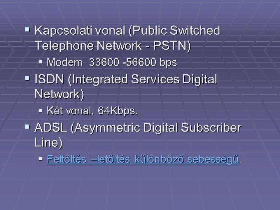  Kapcsolati vonal (Public Switched Telephone Network - PSTN)  Modem 33600 -56600 bps  ISDN (Integrated Services Digital Network)  Két vonal, 64Kbp