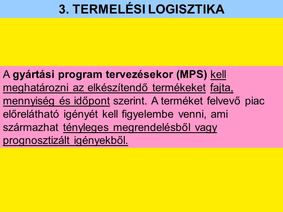 3. TERMELÉSI LOGISZTIKA A gyártási program tervezésekor (MPS) kell meghatározni az elkészítendő termékeket fajta, mennyiség és időpont szerint. A term