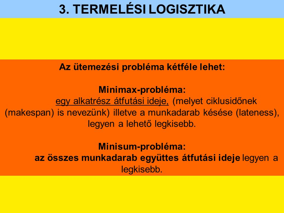 3. TERMELÉSI LOGISZTIKA Az ütemezési probléma kétféle lehet: Minimax-probléma: egy alkatrész átfutási ideje, (melyet ciklusidőnek (makespan) is nevezü