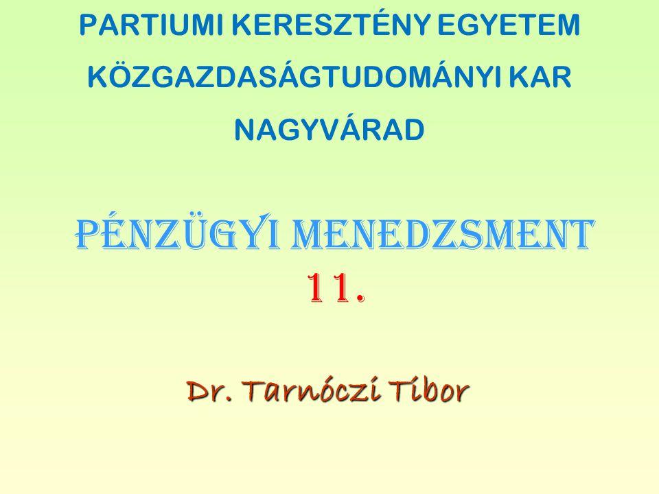 PÉNZÜGYI MENEDZSMENT 11. Dr. Tarnóczi Tibor PARTIUMI KERESZTÉNY EGYETEM KÖZGAZDASÁGTUDOMÁNYI KAR NAGYVÁRAD