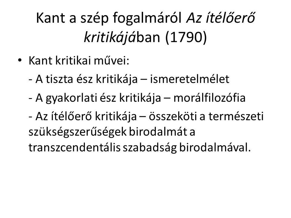 Kant a szép fogalmáról Az ítélőerő kritikájában (1790) Kant kritikai művei: - A tiszta ész kritikája – ismeretelmélet - A gyakorlati ész kritikája – m