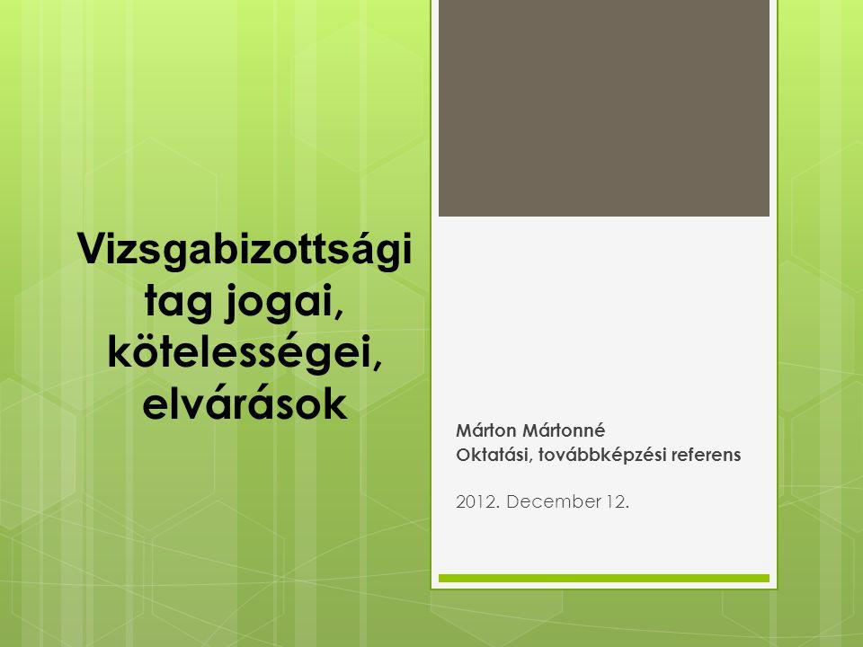 Vizsgabizottsági tag jogai, kötelességei, elvárások Márton Mártonné Oktatási, továbbképzési referens 2012.