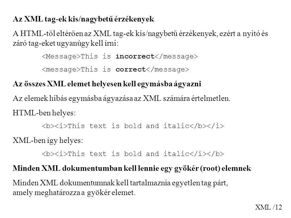 XML /12 Az XML tag-ek kis/nagybetű érzékenyek A HTML-től eltérően az XML tag-ek kis/nagybetű érzékenyek, ezért a nyitó és záró tag-eket ugyanúgy kell