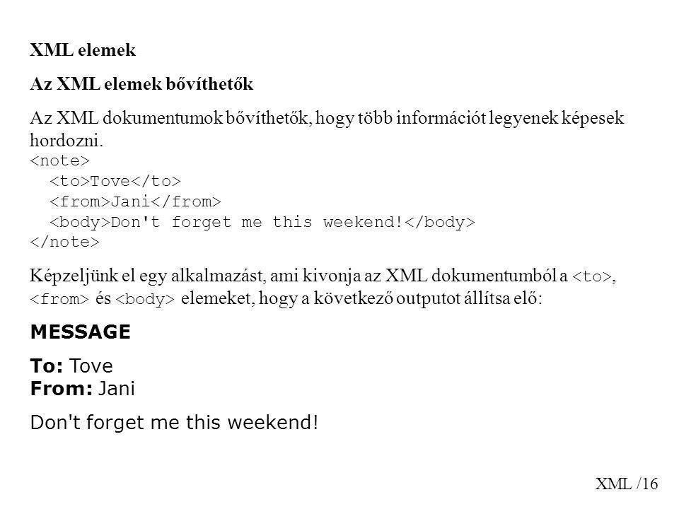 XML /16 XML elemek Az XML elemek bővíthetők Az XML dokumentumok bővíthetők, hogy több információt legyenek képesek hordozni. Tove Jani Don't forget me