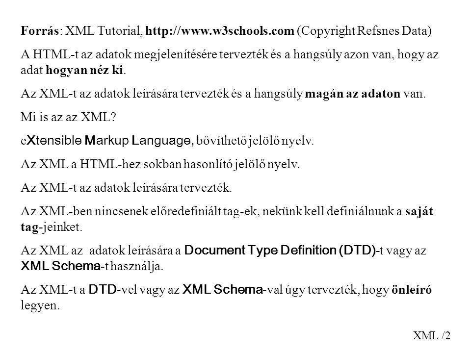 XML /2 Forrás: XML Tutorial, http://www.w3schools.com (Copyright Refsnes Data) A HTML-t az adatok megjelenítésére tervezték és a hangsúly azon van, ho