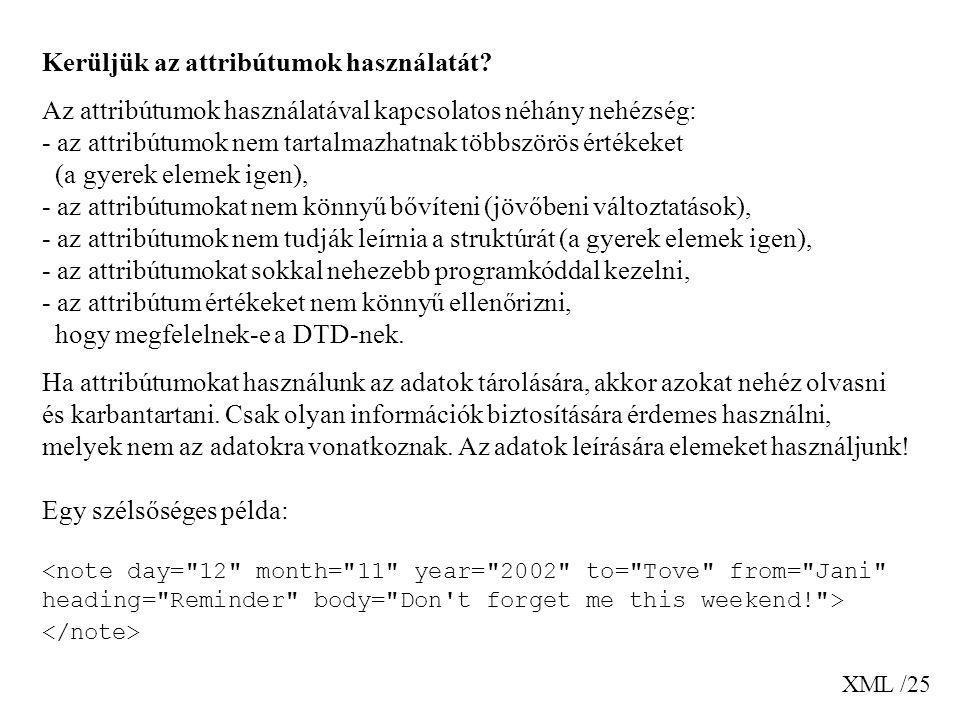 XML /25 Kerüljük az attribútumok használatát? Az attribútumok használatával kapcsolatos néhány nehézség: - az attribútumok nem tartalmazhatnak többszö