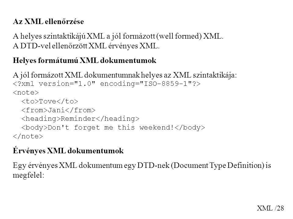 XML /28 Az XML ellenőrzése A helyes szintaktikájú XML a jól formázott (well formed) XML. A DTD-vel ellenőrzött XML érvényes XML. Helyes formátumú XML