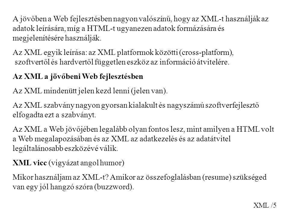 XML /5 A jövőben a Web fejlesztésben nagyon valószínű, hogy az XML-t használják az adatok leírására, míg a HTML-t ugyanezen adatok formázására és megj