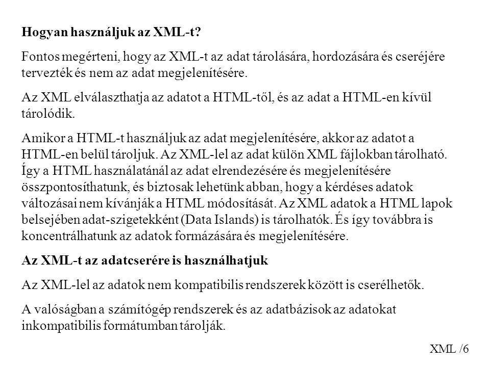XML /6 Hogyan használjuk az XML-t? Fontos megérteni, hogy az XML-t az adat tárolására, hordozására és cseréjére tervezték és nem az adat megjelenítésé