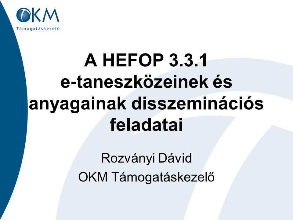 A HEFOP 3.3.1 e-taneszközeinek és anyagainak disszeminációs feladatai Rozványi Dávid OKM Támogatáskezelő