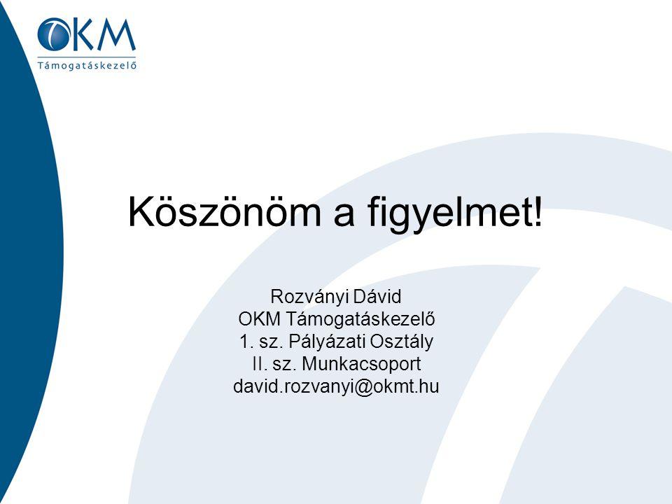 Köszönöm a figyelmet! Rozványi Dávid OKM Támogatáskezelő 1. sz. Pályázati Osztály II. sz. Munkacsoport david.rozvanyi@okmt.hu