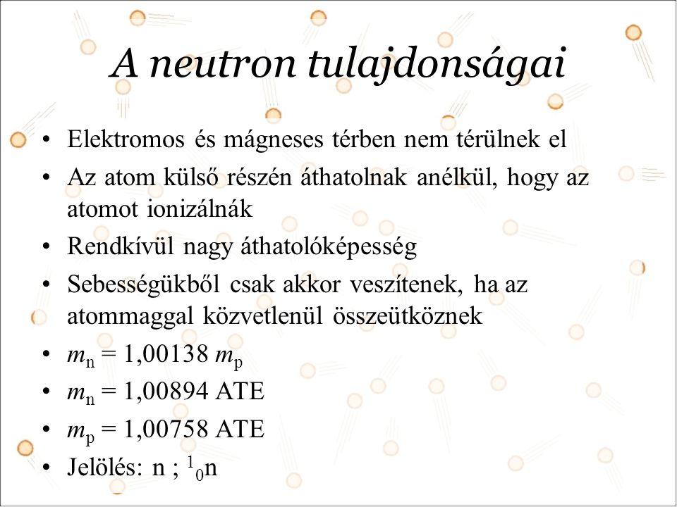 A neutron tulajdonságai Elektromos és mágneses térben nem térülnek el Az atom külső részén áthatolnak anélkül, hogy az atomot ionizálnák Rendkívül nagy áthatolóképesség Sebességükből csak akkor veszítenek, ha az atommaggal közvetlenül összeütköznek m n = 1,00138 m p m n = 1,00894 ATE m p = 1,00758 ATE Jelölés: n ; 1 0 n