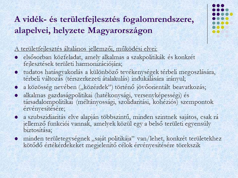 """A vidék- és területfejlesztés fogalomrendszere, alapelvei, helyzete Magyarországon A területfejlesztés általános jellemzői, működési elvei: elsősorban közfeladat, amely alkalmas a szakpolitikák és konkrét fejlesztések területi harmonizációjára; tudatos hatásgyakorlás a különböző tevékenységek térbeli megoszlására, térbeli változás (térszerkezeti átalakulás) indukálására irányul; a közösség nevében (""""közérdek ) történő jövőorientált beavatkozás; alkalmas gazdaságpolitikai (hatékonysági, versenyképességi) és társadalompolitikai (méltányossági, szolidaritási, kohéziós) szempontok érvényesítésére; a szubszidiaritás elve alapján többszintű, minden szintnek sajátos, csak rá jellemző funkciói vannak, amelyek közül egy a belső területi egyensúly biztosítása; minden területegységnek """"saját politikája van/lehet, konkrét területekhez kötődő értékérdekeket megjelenítő célok érvényesítésére törekszik"""