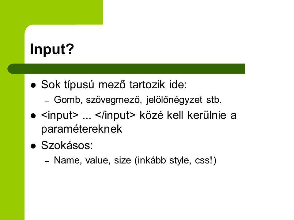 Input. Sok típusú mező tartozik ide: – Gomb, szövegmező, jelölőnégyzet stb....