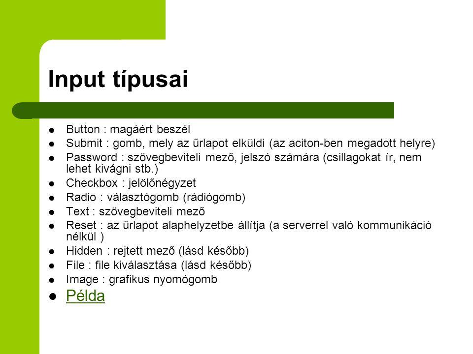 Input típusai Button : magáért beszél Submit : gomb, mely az űrlapot elküldi (az aciton-ben megadott helyre) Password : szövegbeviteli mező, jelszó számára (csillagokat ír, nem lehet kivágni stb.) Checkbox : jelölőnégyzet Radio : választógomb (rádiógomb) Text : szövegbeviteli mező Reset : az űrlapot alaphelyzetbe állítja (a serverrel való kommunikáció nélkül ) Hidden : rejtett mező (lásd később) File : file kiválasztása (lásd később) Image : grafikus nyomógomb Példa