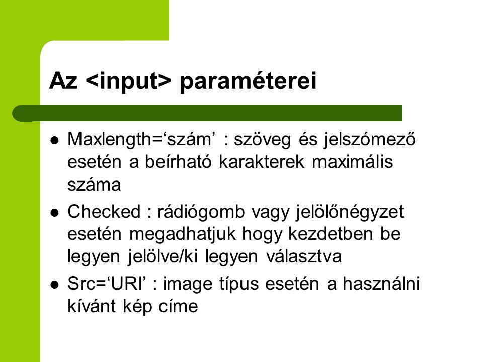Az paraméterei Maxlength='szám' : szöveg és jelszómező esetén a beírható karakterek maximális száma Checked : rádiógomb vagy jelölőnégyzet esetén megadhatjuk hogy kezdetben be legyen jelölve/ki legyen választva Src='URI' : image típus esetén a használni kívánt kép címe