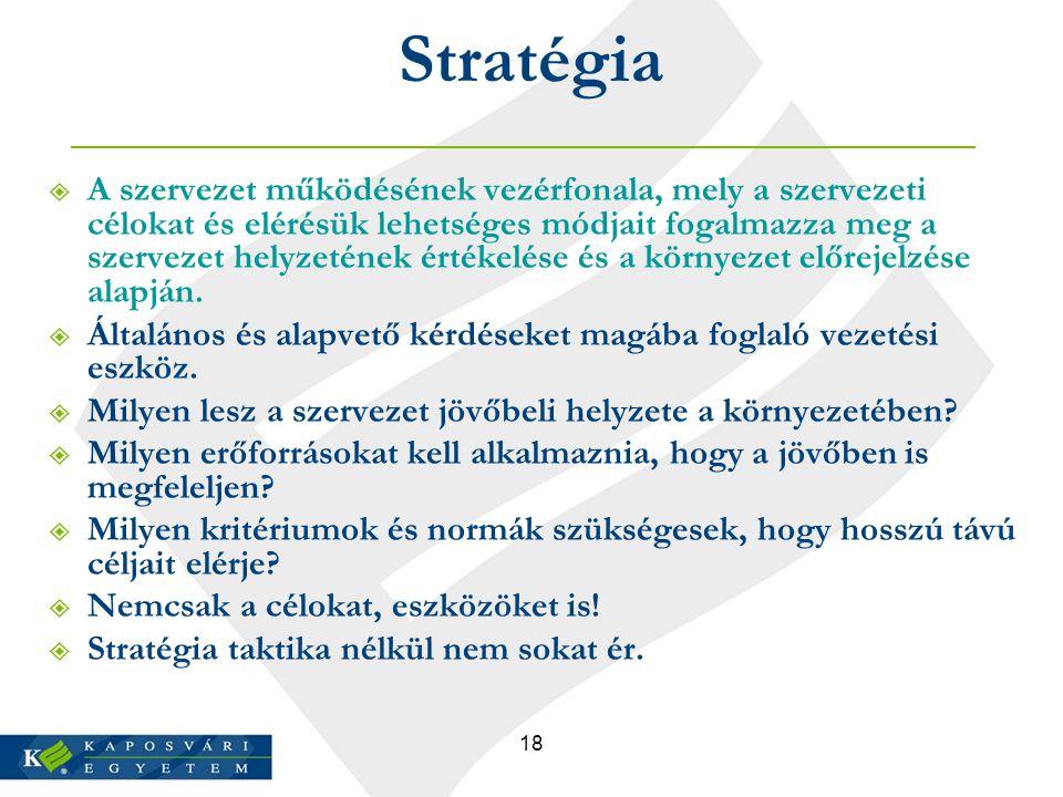 18 Stratégia  A szervezet működésének vezérfonala, mely a szervezeti célokat és elérésük lehetséges módjait fogalmazza meg a szervezet helyzetének ér