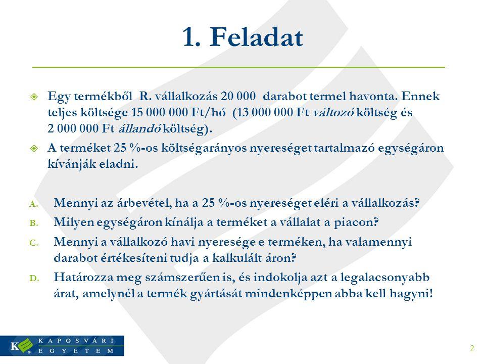 1. Feladat  Egy termékből R. vállalkozás 20 000 darabot termel havonta. Ennek teljes költsége 15 000 000 Ft/hó (13 000 000 Ft változó költség és 2 00