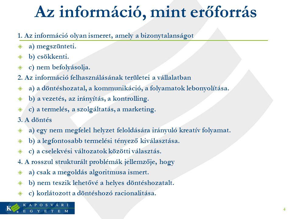 Az információ, mint erőforrás 1. Az információ olyan ismeret, amely a bizonytalanságot  a) megszünteti.  b) csökkenti.  c) nem befolyásolja. 2. Az