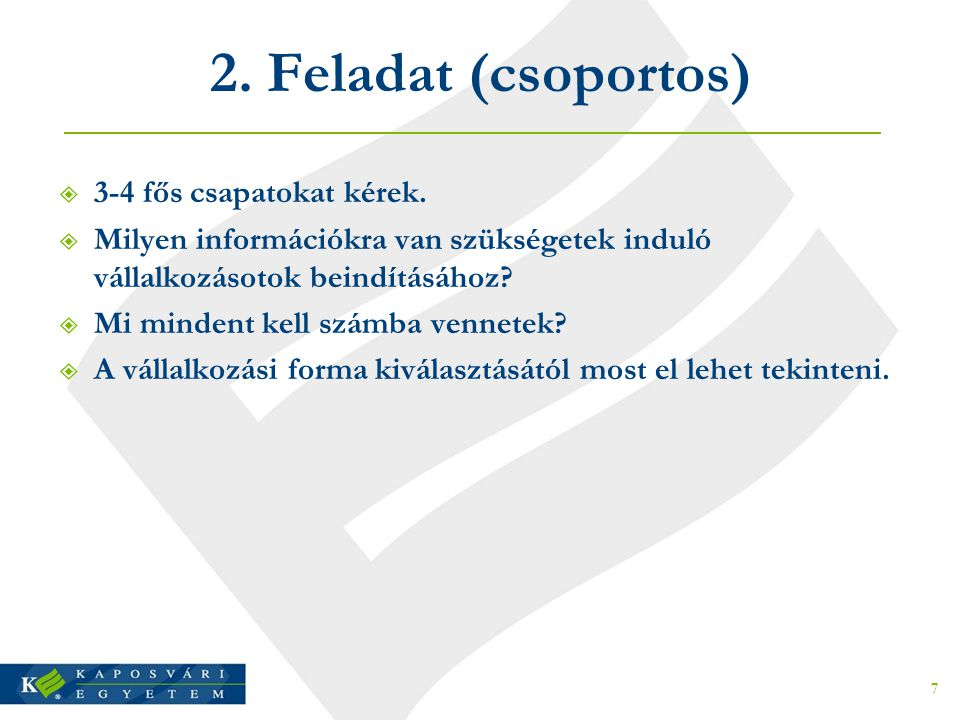2. Feladat (csoportos)  3-4 fős csapatokat kérek.  Milyen információkra van szükségetek induló vállalkozásotok beindításához?  Mi mindent kell szám