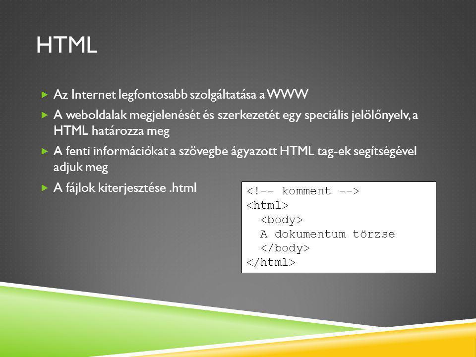 HTML  Az Internet legfontosabb szolgáltatása a WWW  A weboldalak megjelenését és szerkezetét egy speciális jelölőnyelv, a HTML határozza meg  A fenti információkat a szövegbe ágyazott HTML tag-ek segítségével adjuk meg  A fájlok kiterjesztése.html A dokumentum törzse