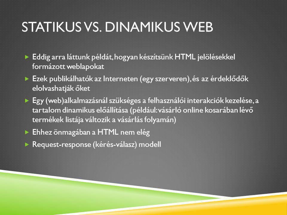 PHP ALAPOK  Objektumorientált (vagy inkább többparadigmájú) programozási nyelv  Lényegi működése: a kliens oldalról bejövő adatokat fogad, és azok ismeretében a szerver végrehajtja a programunkat, legyárt egy weblapot, ami a felhasználónak megjelenik .php kiterjesztéssel mentsük el a programjainkat  ezen fájlokban tetszőleges mennyiségű HTML kódot helyezhetünk el, valamint speciális határolók ( ) közt a programot (sőt ezek többször váltakozhatnak is) PHP Test <?php echo Hello World ; ?> ez itt a PHP-kód, az echo parancs kiír egy szöveget