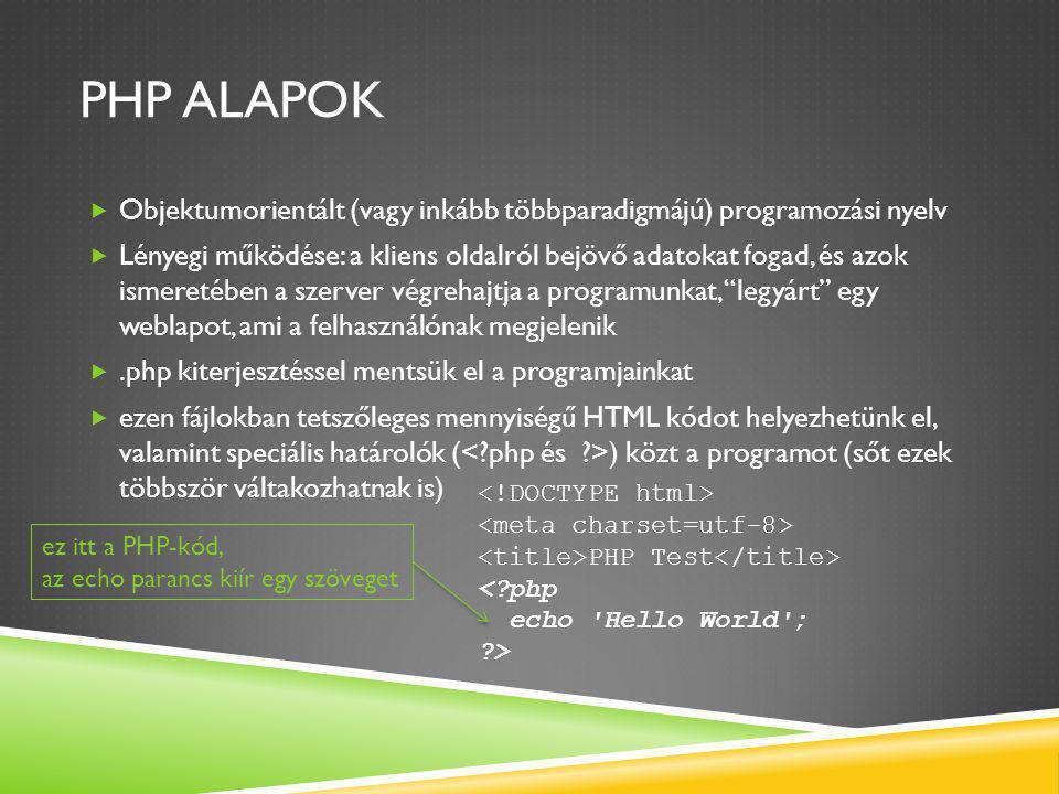 PHP ALAPOK  Objektumorientált (vagy inkább többparadigmájú) programozási nyelv  Lényegi működése: a kliens oldalról bejövő adatokat fogad, és azok ismeretében a szerver végrehajtja a programunkat, legyárt egy weblapot, ami a felhasználónak megjelenik .php kiterjesztéssel mentsük el a programjainkat  ezen fájlokban tetszőleges mennyiségű HTML kódot helyezhetünk el, valamint speciális határolók ( ) közt a programot (sőt ezek többször váltakozhatnak is) PHP Test < php echo Hello World ; > ez itt a PHP-kód, az echo parancs kiír egy szöveget