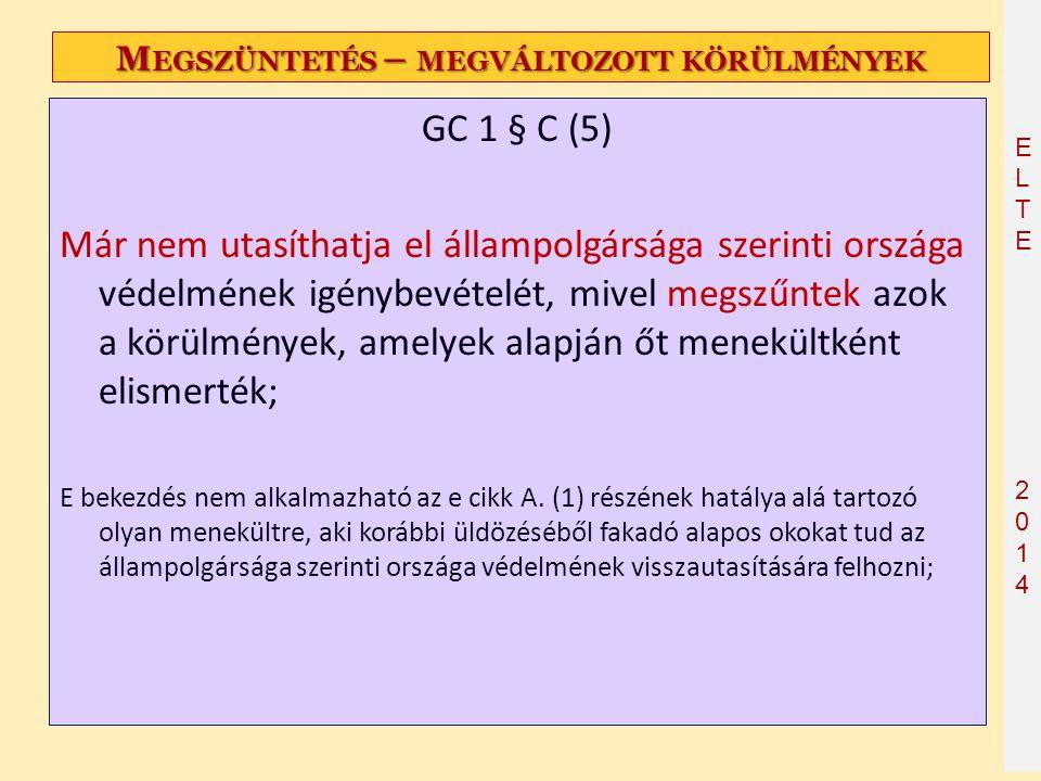 ELTE2014 ELTE2014 M EGSZÜNTETÉS – MEGVÁLTOZOTT KÖRÜLMÉNYEK GC 1 § C (5) Már nem utasíthatja el állampolgársága szerinti országa védelmének igénybevéte