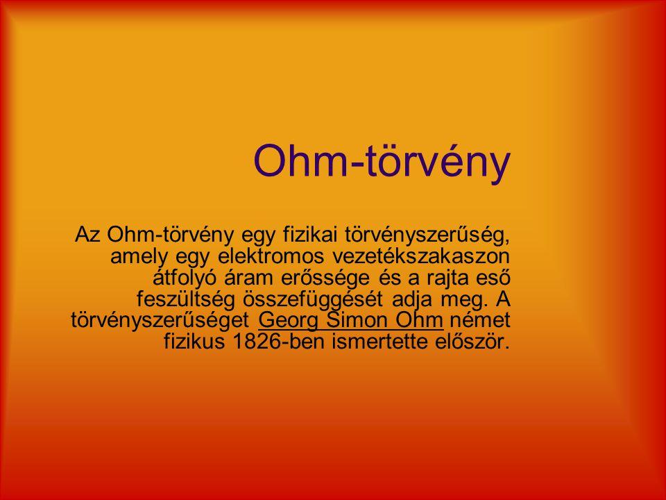 Ohm-törvény Az Ohm-törvény egy fizikai törvényszerűség, amely egy elektromos vezetékszakaszon átfolyó áram erőssége és a rajta eső feszültség összefüg