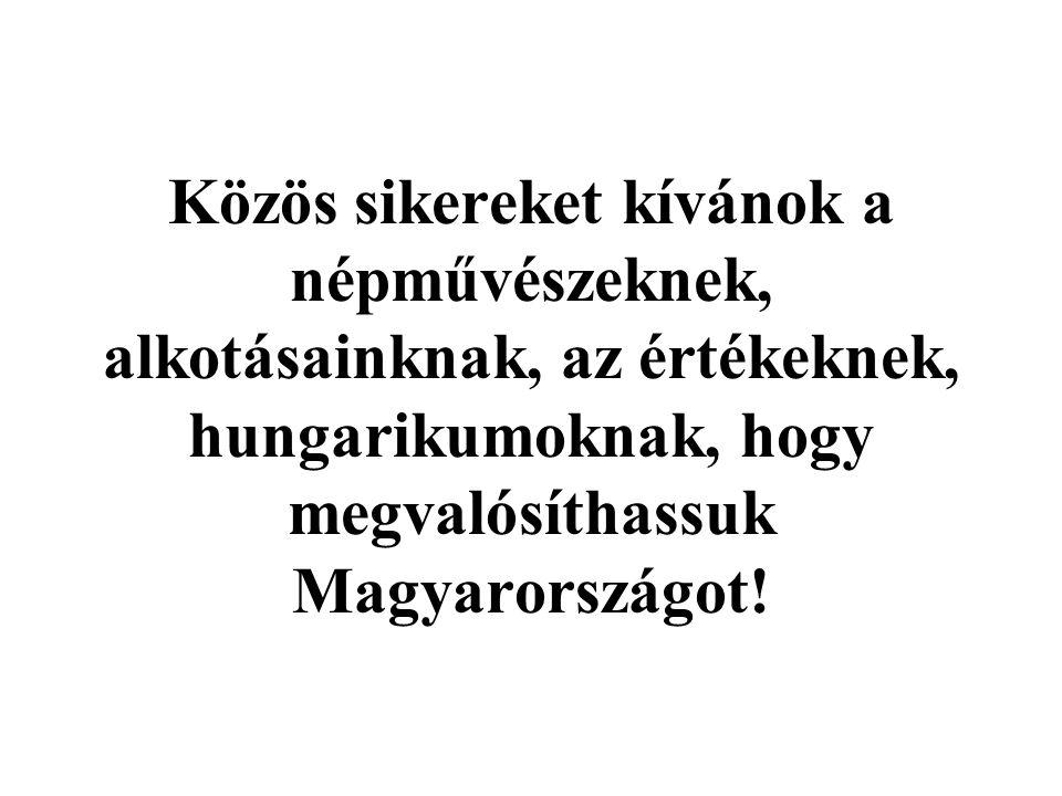 Közös sikereket kívánok a népművészeknek, alkotásainknak, az értékeknek, hungarikumoknak, hogy megvalósíthassuk Magyarországot!