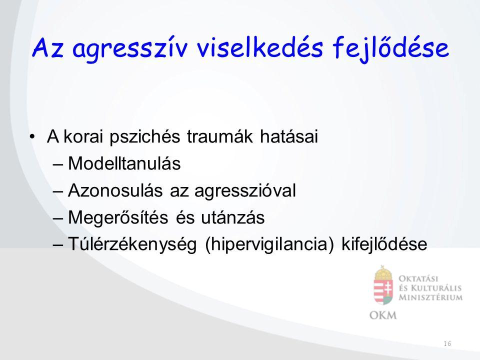 16 Az agresszív viselkedés fejlődése A korai pszichés traumák hatásai –Modelltanulás –Azonosulás az agresszióval –Megerősítés és utánzás –Túlérzékenység (hipervigilancia) kifejlődése
