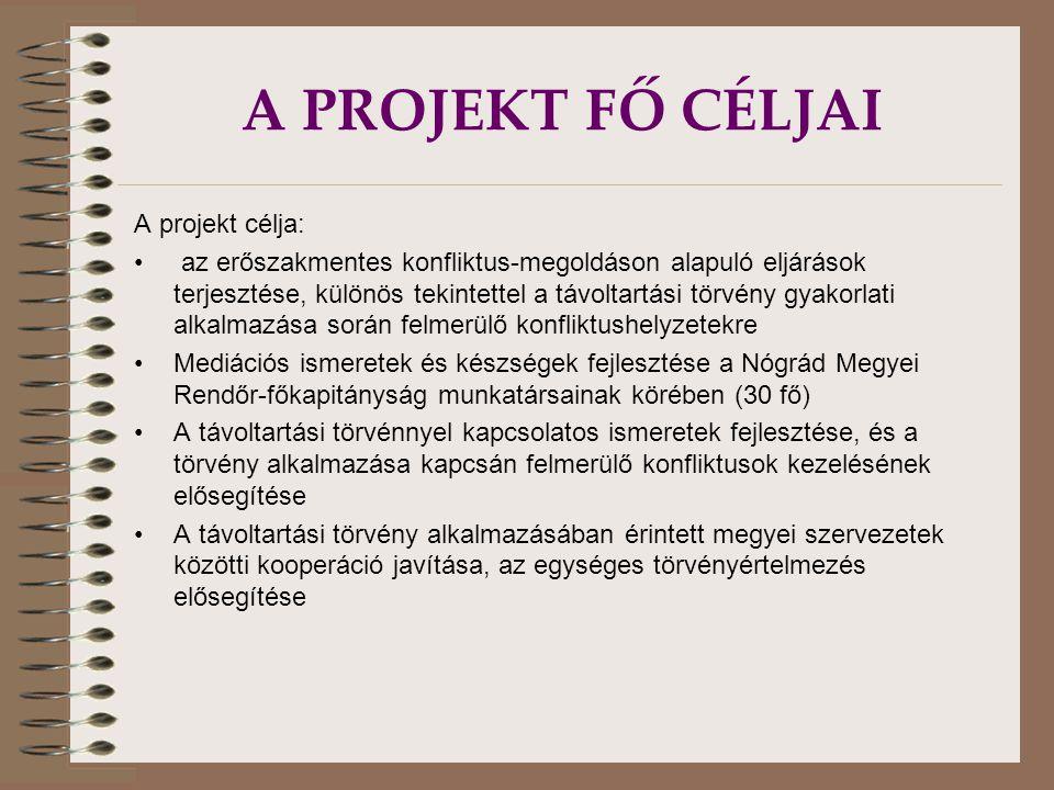 A PROJEKT FŐ CÉLJAI A projekt célja: az erőszakmentes konfliktus-megoldáson alapuló eljárások terjesztése, különös tekintettel a távoltartási törvény gyakorlati alkalmazása során felmerülő konfliktushelyzetekre Mediációs ismeretek és készségek fejlesztése a Nógrád Megyei Rendőr-főkapitányság munkatársainak körében (30 fő) A távoltartási törvénnyel kapcsolatos ismeretek fejlesztése, és a törvény alkalmazása kapcsán felmerülő konfliktusok kezelésének elősegítése A távoltartási törvény alkalmazásában érintett megyei szervezetek közötti kooperáció javítása, az egységes törvényértelmezés elősegítése