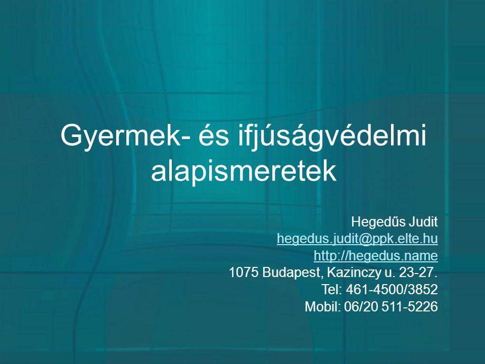 Gyermek- és ifjúságvédelmi alapismeretek Hegedűs Judit hegedus.judit@ppk.elte.hu http://hegedus.name 1075 Budapest, Kazinczy u. 23-27. Tel: 461-4500/3